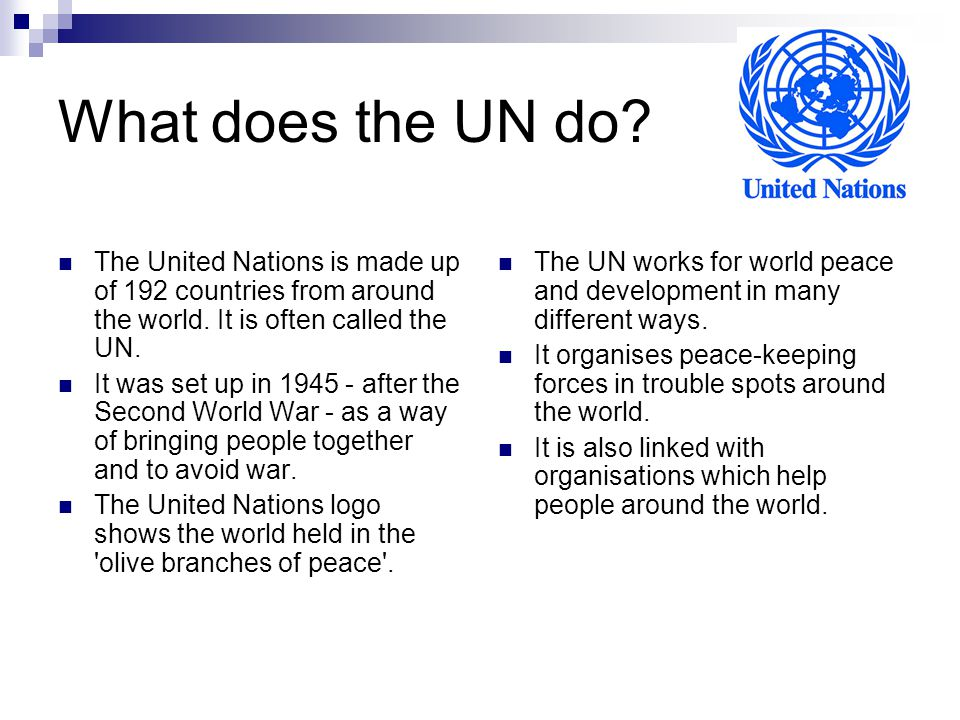 What does the UN do The United Nations is made up of 192 countries from around the world. It is often called the UN.