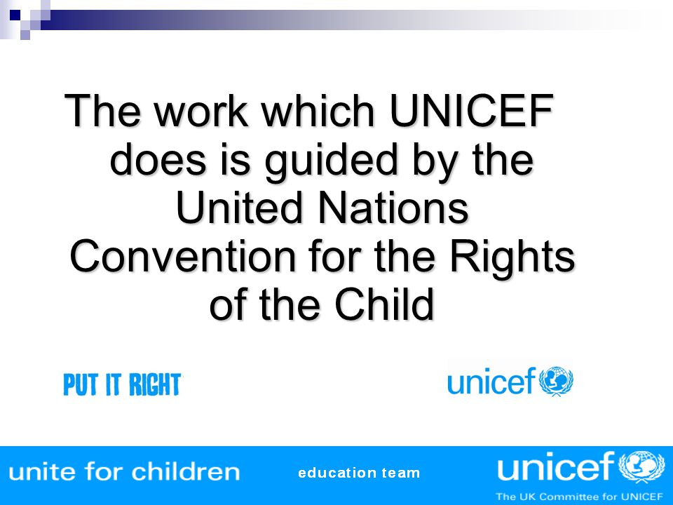 The work which UNICEF does is guided by the United Nations Convention for the Rights of the Child