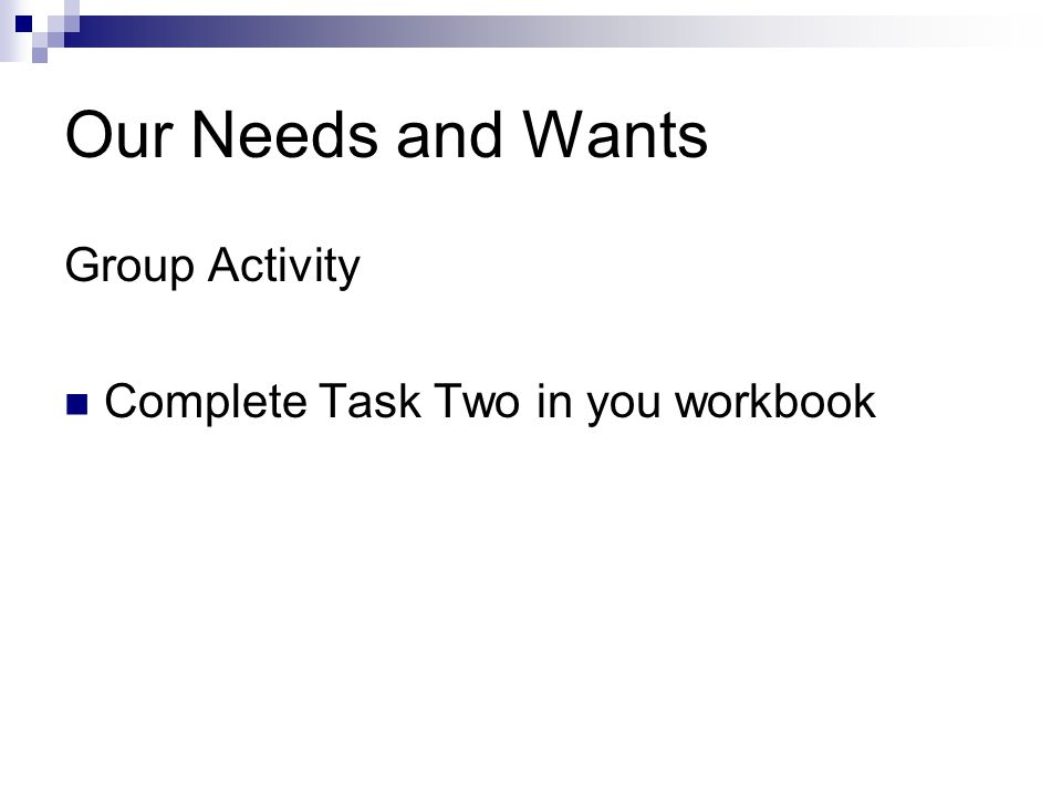 Our Needs and Wants Group Activity Complete Task Two in you workbook