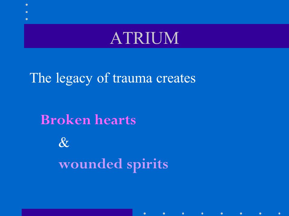 ATRIUM The legacy of trauma creates Broken hearts & wounded spirits