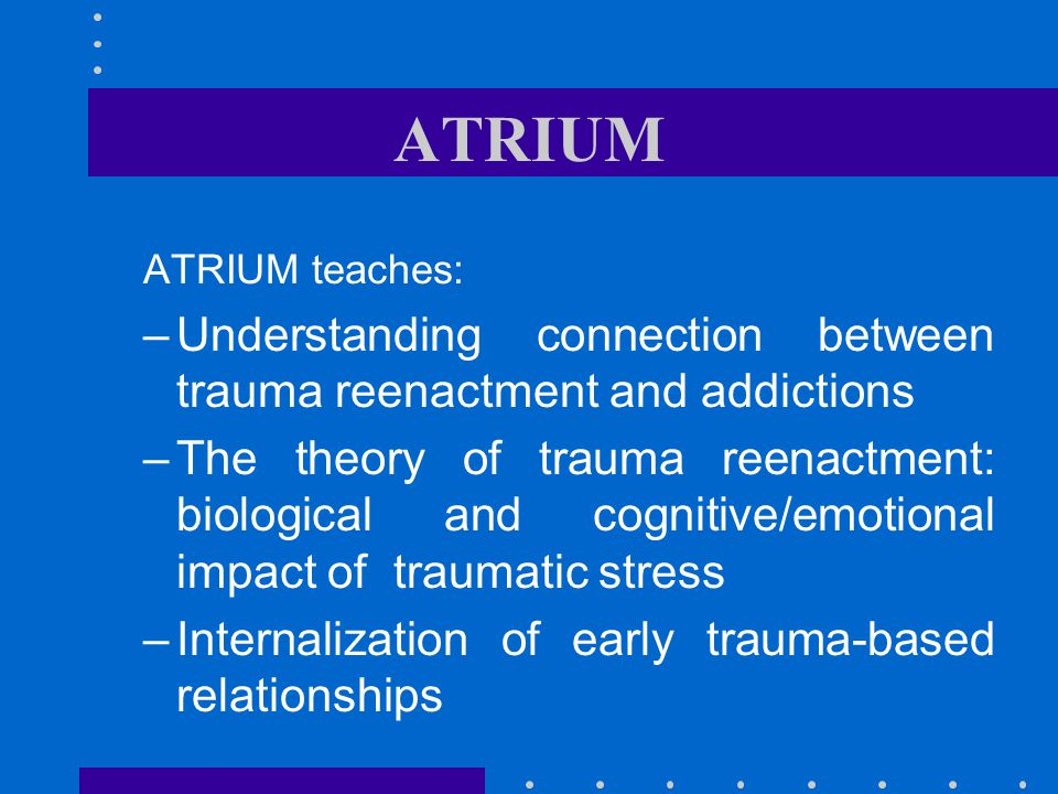 ATRIUM ATRIUM teaches: Understanding connection between trauma reenactment and addictions.
