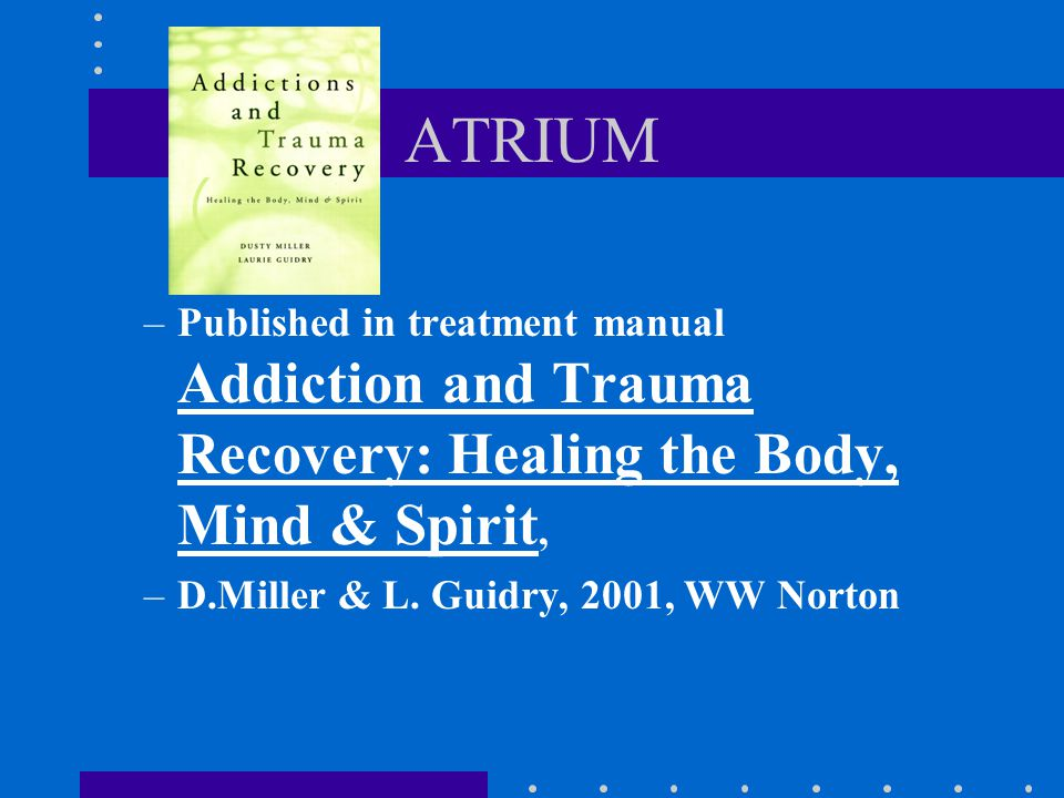 ATRIUM Published in treatment manual Addiction and Trauma Recovery: Healing the Body, Mind & Spirit,