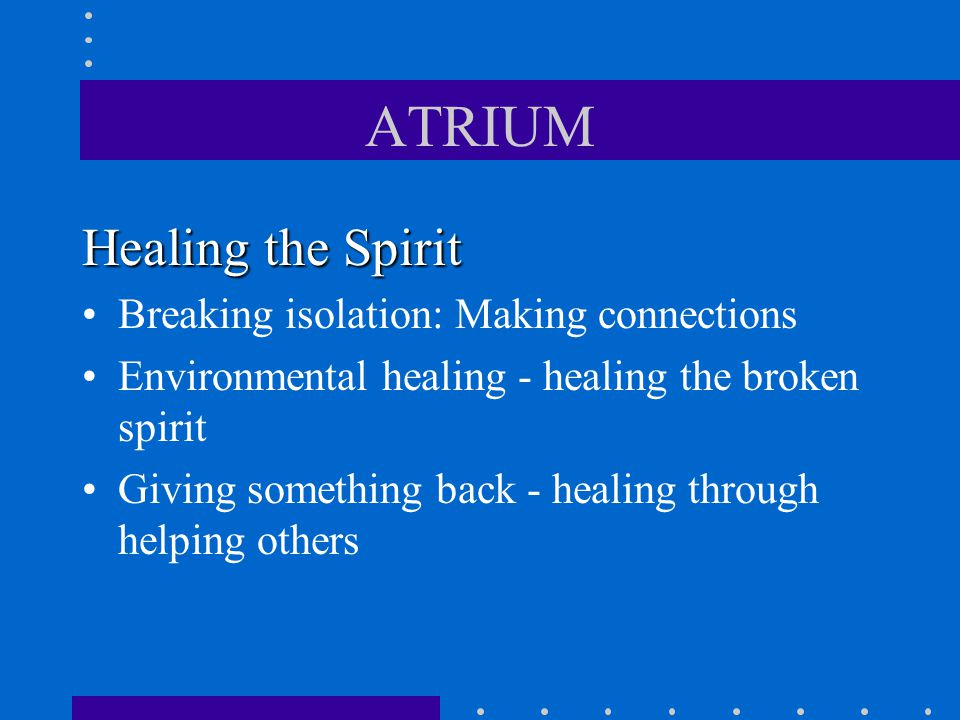 ATRIUM Healing the Spirit Breaking isolation: Making connections