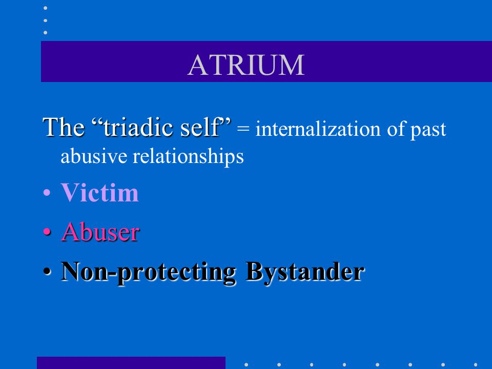 ATRIUM The triadic self = internalization of past abusive relationships.