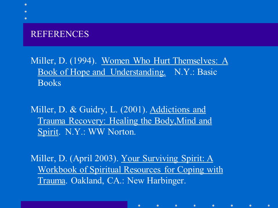 REFERENCES Miller, D. (1994). Women Who Hurt Themselves: A Book of Hope and Understanding. N.Y.: Basic Books.