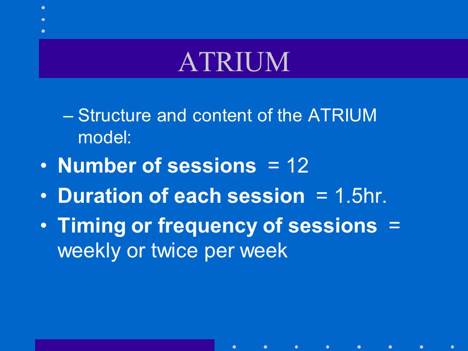 ATRIUM Number of sessions = 12 Duration of each session = 1.5hr.
