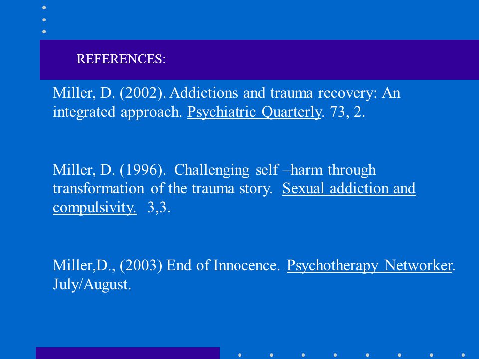 REFERENCES: Miller, D. (2002). Addictions and trauma recovery: An integrated approach. Psychiatric Quarterly. 73, 2.