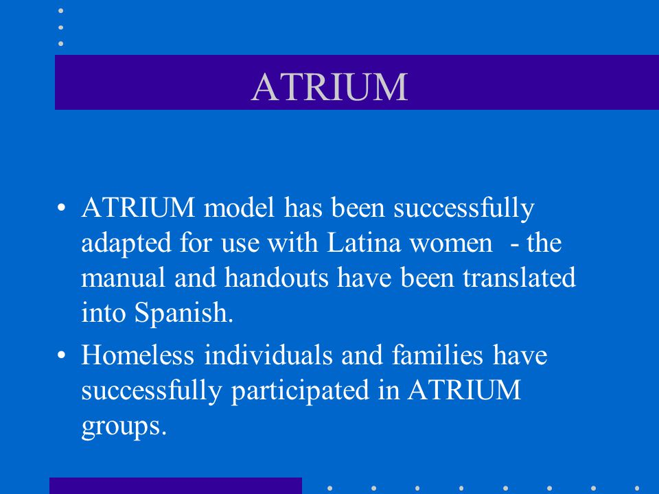 ATRIUM ATRIUM model has been successfully adapted for use with Latina women - the manual and handouts have been translated into Spanish.