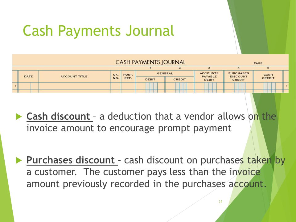 LESSON 9-1 4/13/2017. Cash Payments Journal. Cash discount – a deduction that a vendor allows on the invoice amount to encourage prompt payment.