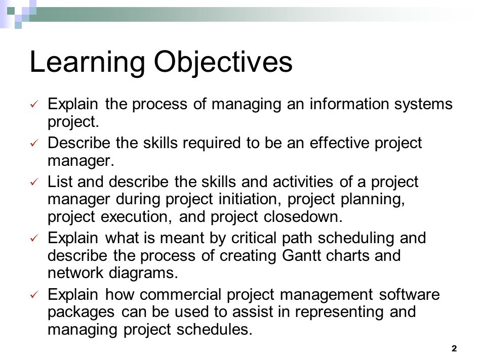Learning Objectives Explain the process of managing an information systems project. Describe the skills required to be an effective project manager.