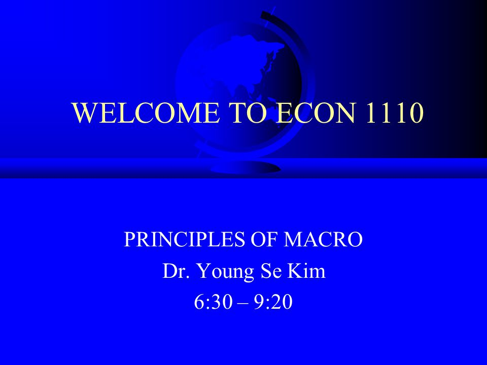 PRINCIPLES OF MACRO Dr. Young Se Kim 6:30 – 9:20
