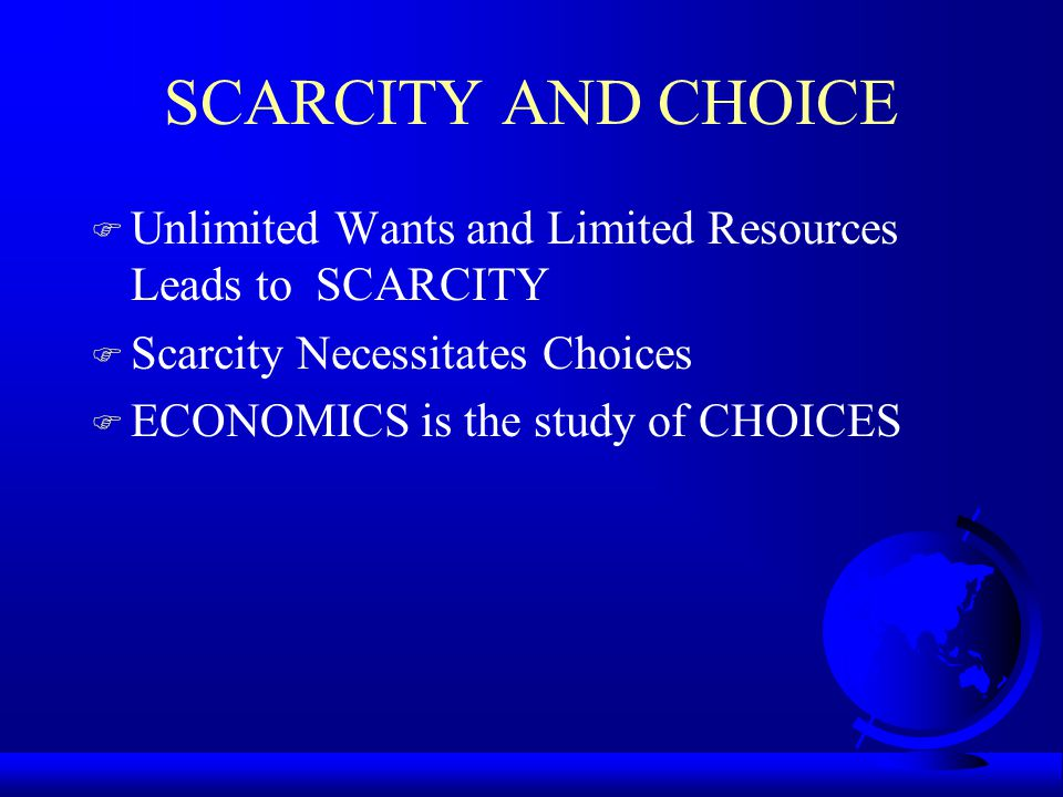 SCARCITY AND CHOICE Unlimited Wants and Limited Resources Leads to SCARCITY. Scarcity Necessitates Choices.