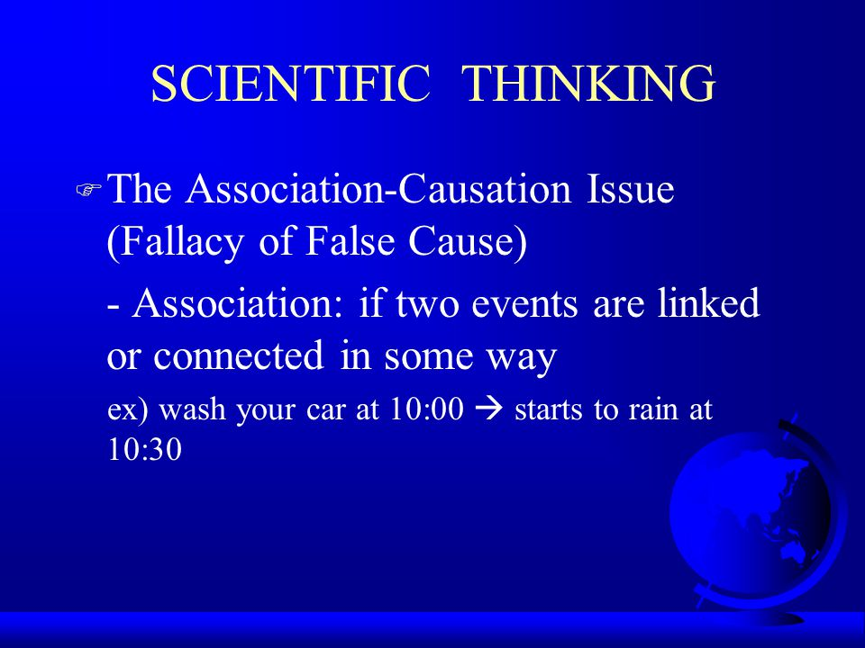 SCIENTIFIC THINKING The Association-Causation Issue (Fallacy of False Cause) - Association: if two events are linked or connected in some way.
