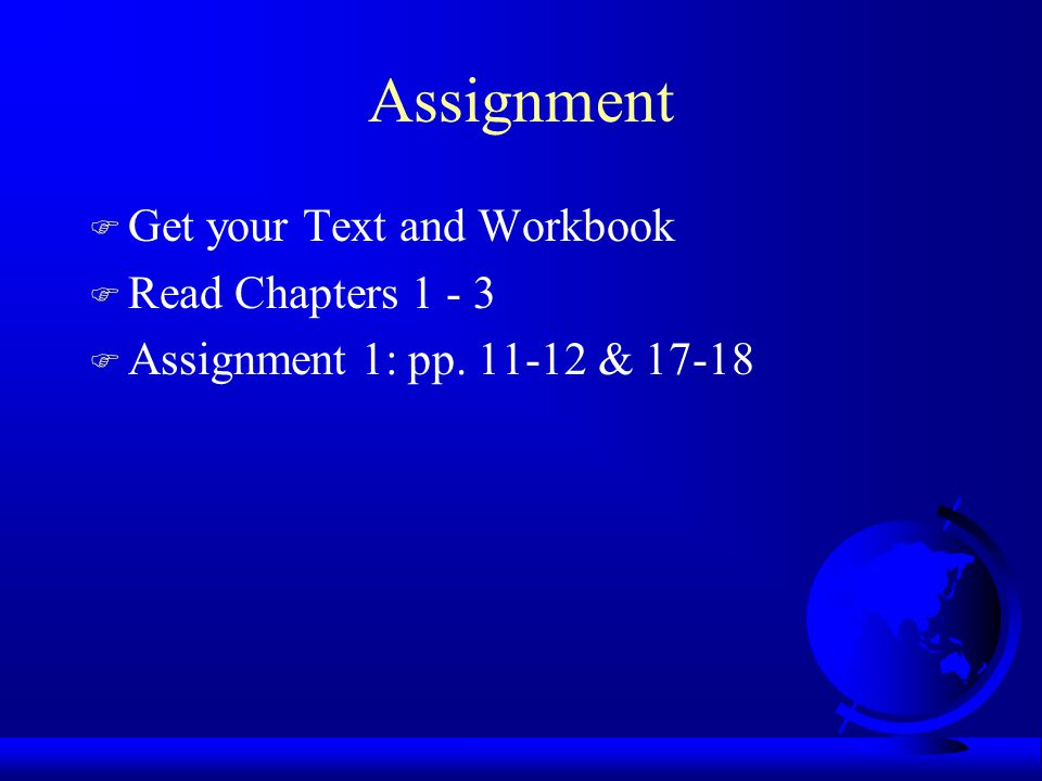 Assignment Get your Text and Workbook Read Chapters 1 - 3