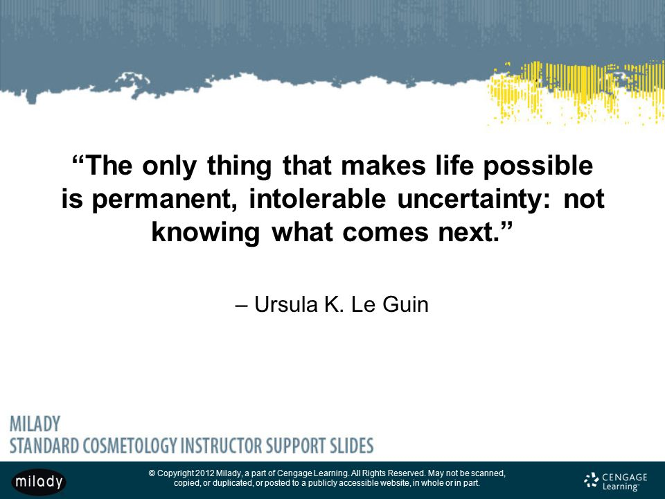 The only thing that makes life possible is permanent, intolerable uncertainty: not knowing what comes next. – Ursula K.