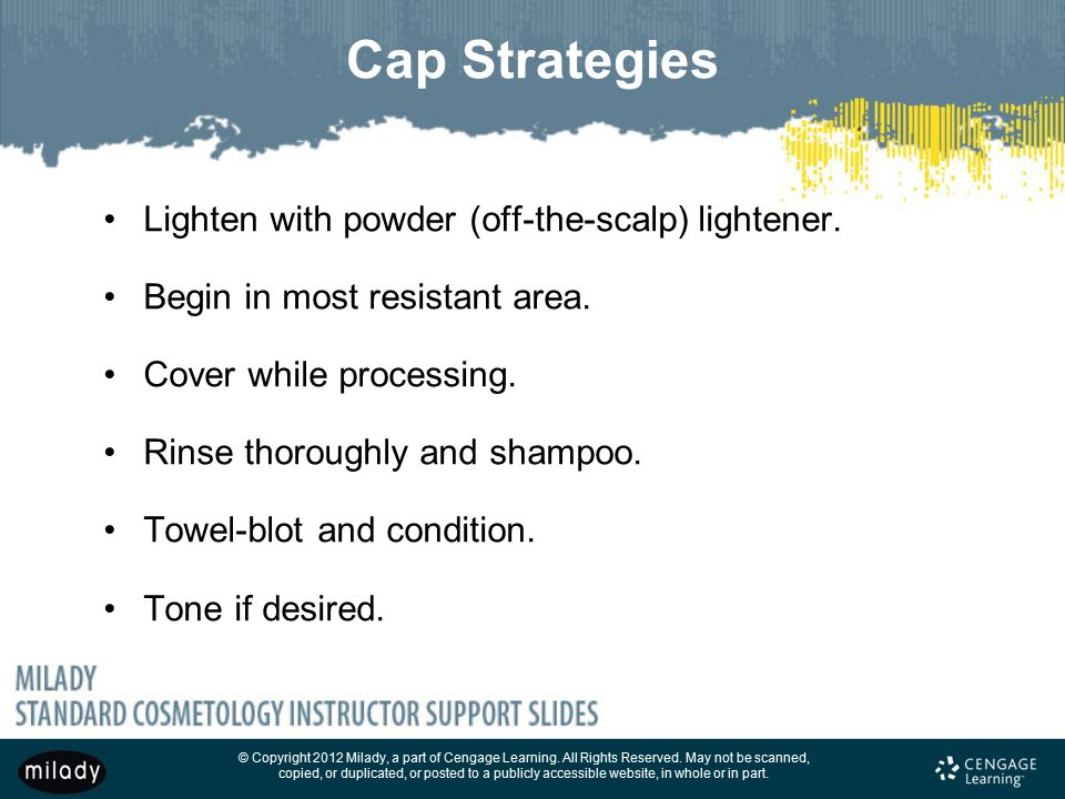 Cap Strategies Lighten with powder (off-the-scalp) lightener.