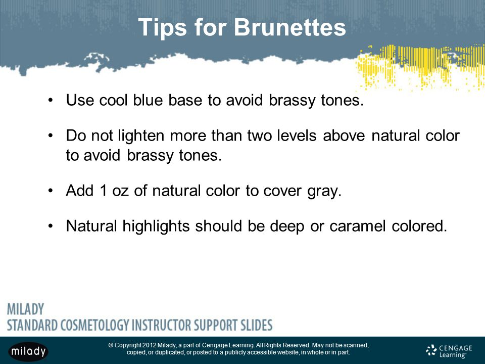 Tips for Brunettes Use cool blue base to avoid brassy tones.