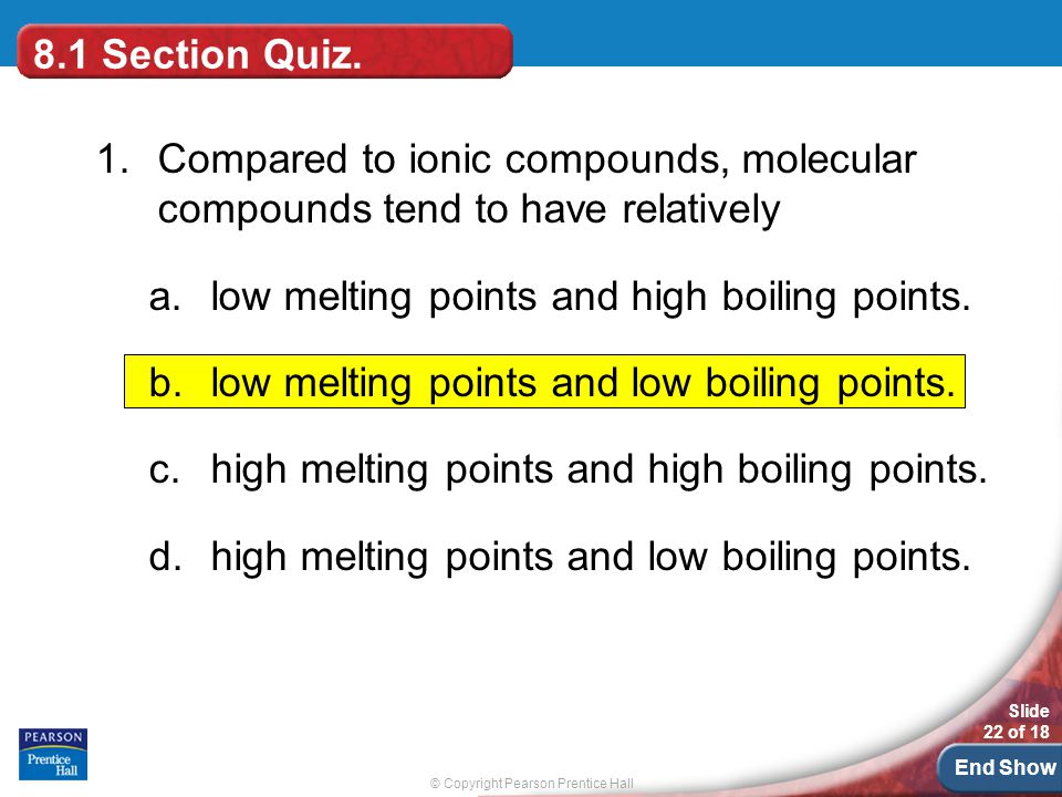 8.1 Section Quiz. 1. Compared to ionic compounds, molecular compounds tend to have relatively. low melting points and high boiling points.