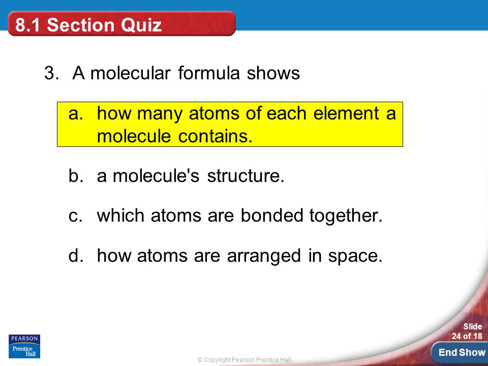 8.1 Section Quiz 3. A molecular formula shows. how many atoms of each element a molecule contains.