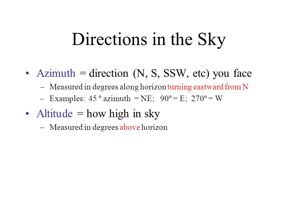 Directions in the Sky Azimuth = direction (N, S, SSW, etc) you face