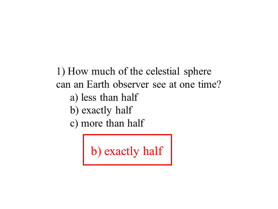 1) How much of the celestial sphere can an Earth observer see at one time