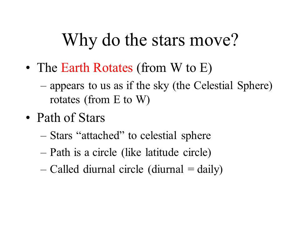 Why do the stars move The Earth Rotates (from W to E) Path of Stars
