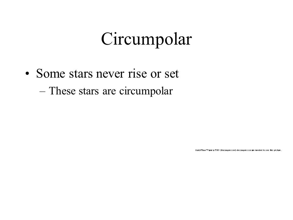 Circumpolar Some stars never rise or set These stars are circumpolar