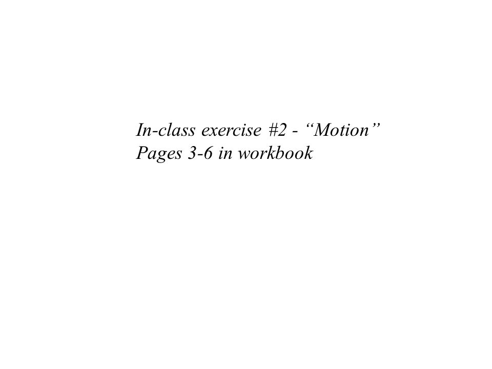 In-class exercise #2 - Motion Pages 3-6 in workbook