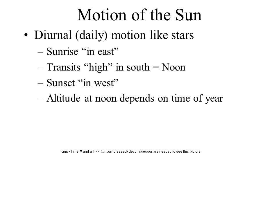 Motion of the Sun Diurnal (daily) motion like stars Sunrise in east