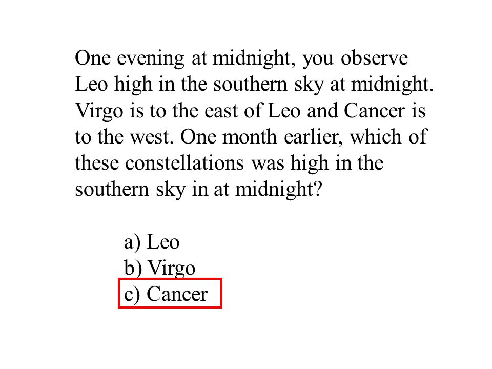 One evening at midnight, you observe Leo high in the southern sky at midnight. Virgo is to the east of Leo and Cancer is to the west. One month earlier, which of these constellations was high in the southern sky in at midnight