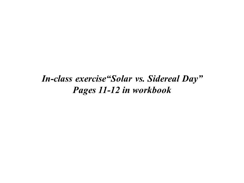 In-class exercise Solar vs. Sidereal Day Pages 11-12 in workbook