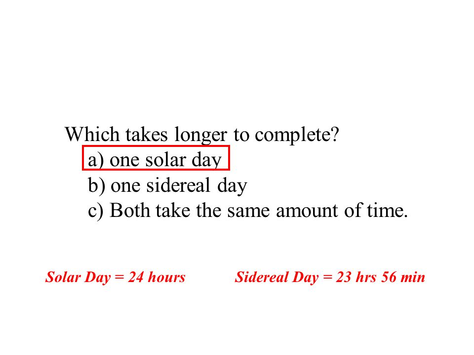 Which takes longer to complete a) one solar day b) one sidereal day