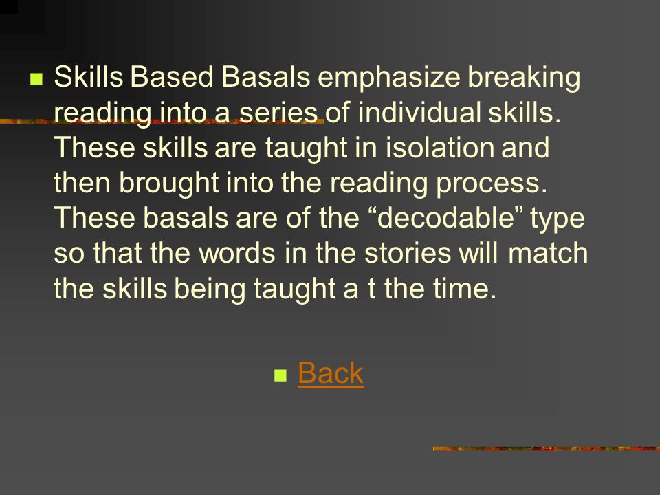 Skills Based Basals emphasize breaking reading into a series of individual skills. These skills are taught in isolation and then brought into the reading process. These basals are of the decodable type so that the words in the stories will match the skills being taught a t the time.