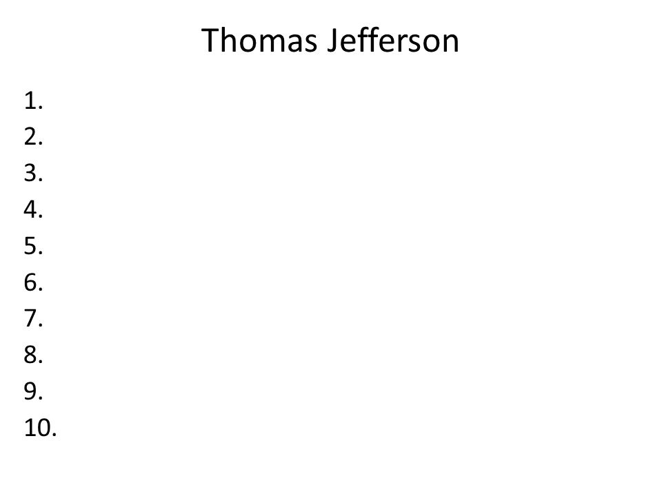 Thomas Jefferson 1. 2. 3. 4. 5. 6. 7. 8. 9. 10.