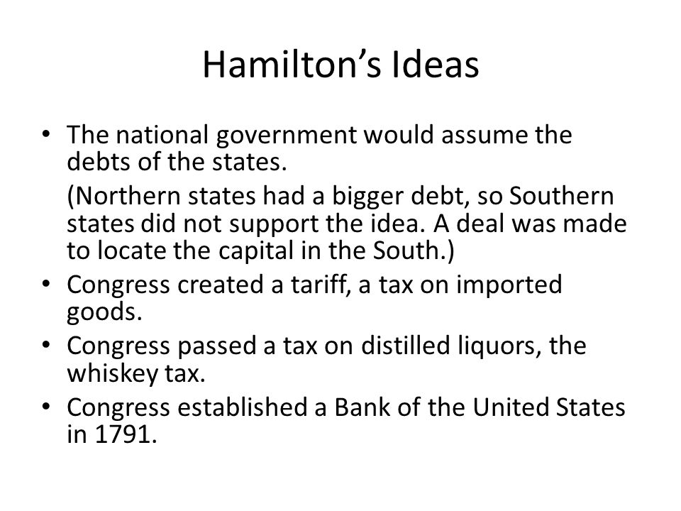 Hamilton's Ideas The national government would assume the debts of the states.