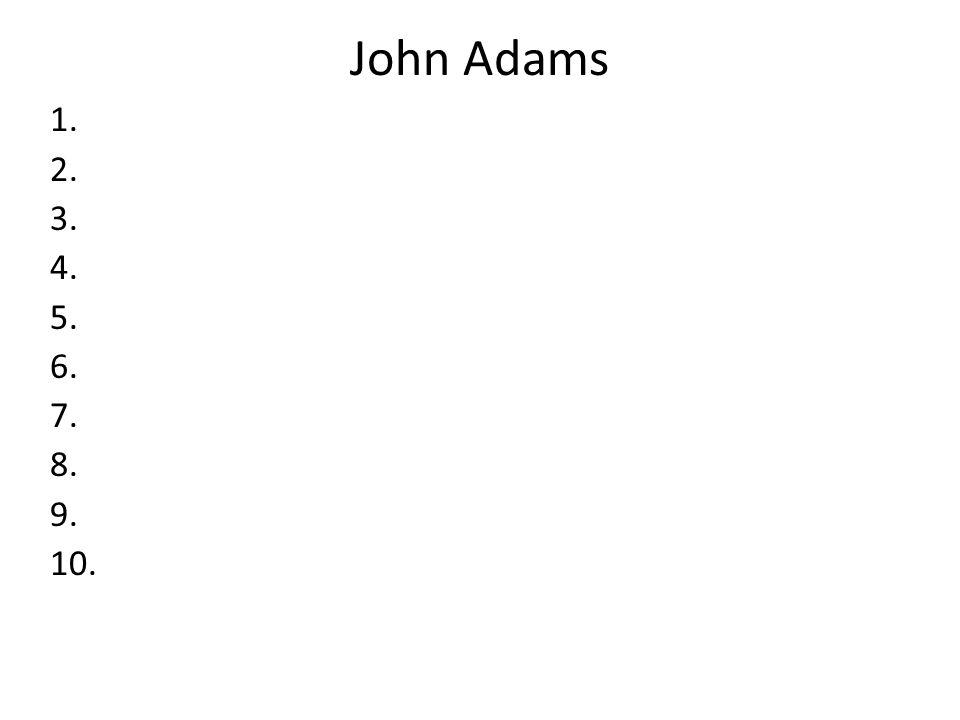 John Adams 1. 2. 3. 4. 5. 6. 7. 8. 9. 10.