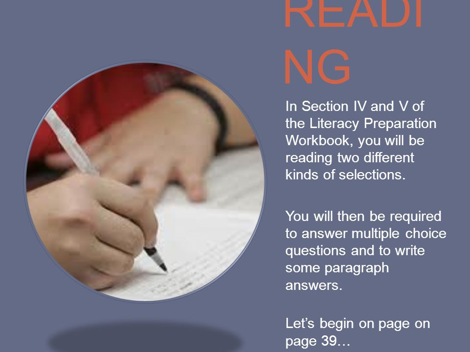 READING In Section IV and V of the Literacy Preparation Workbook, you will be reading two different kinds of selections.