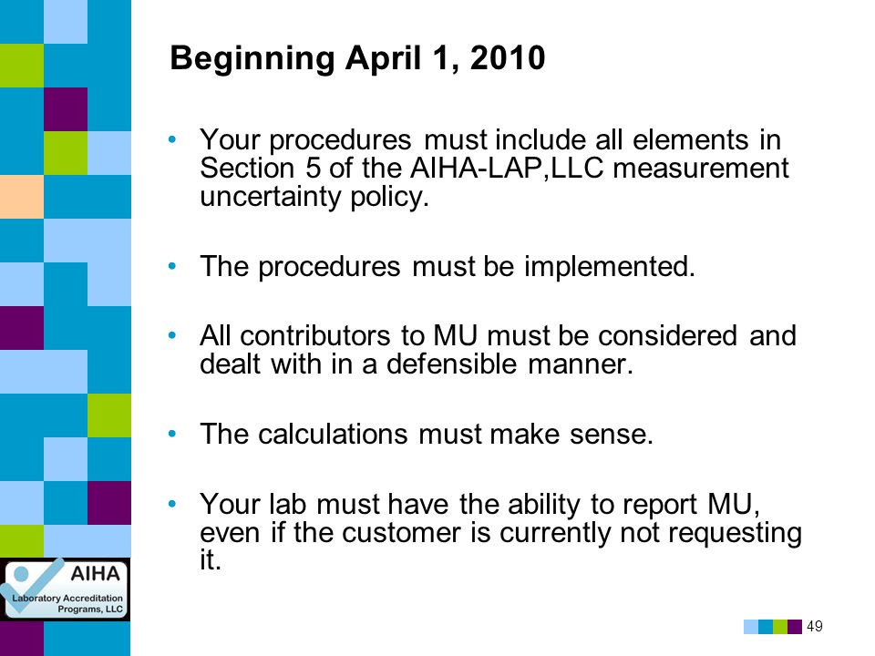 Beginning April 1, 2010 Your procedures must include all elements in Section 5 of the AIHA-LAP,LLC measurement uncertainty policy.