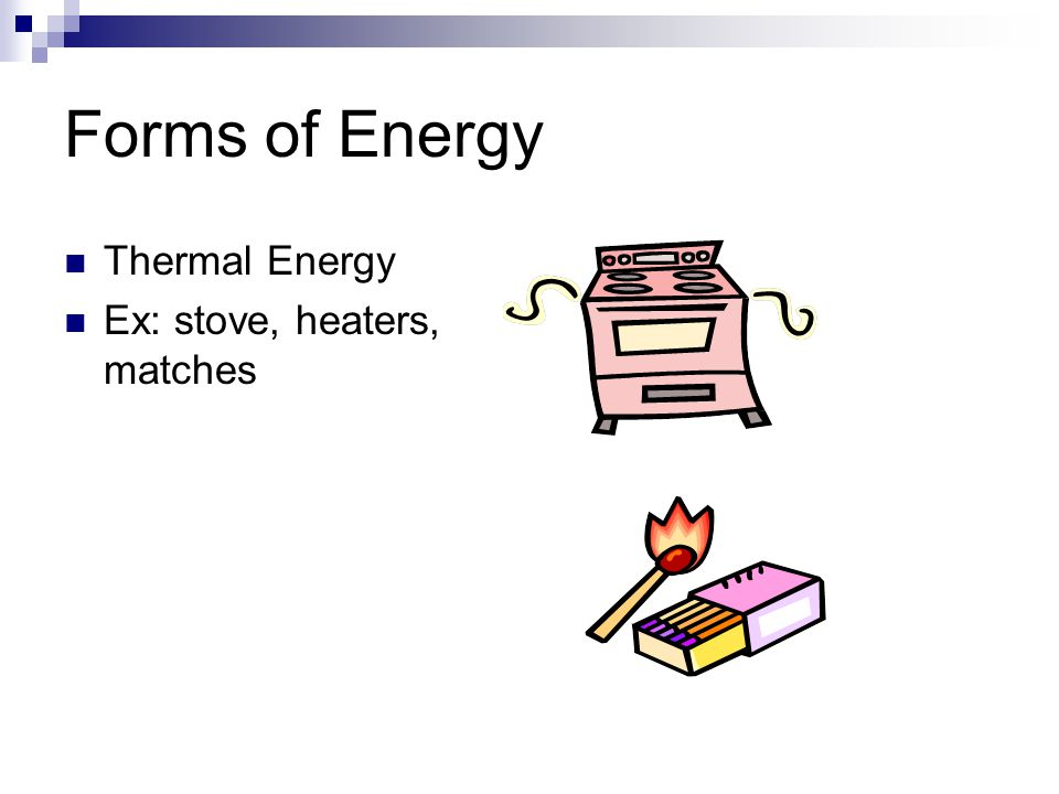 Forms of Energy Thermal Energy Ex: stove, heaters, matches