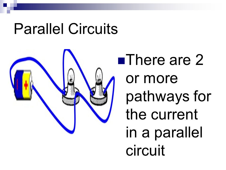 Parallel Circuits There are 2 or more pathways for the current in a parallel circuit