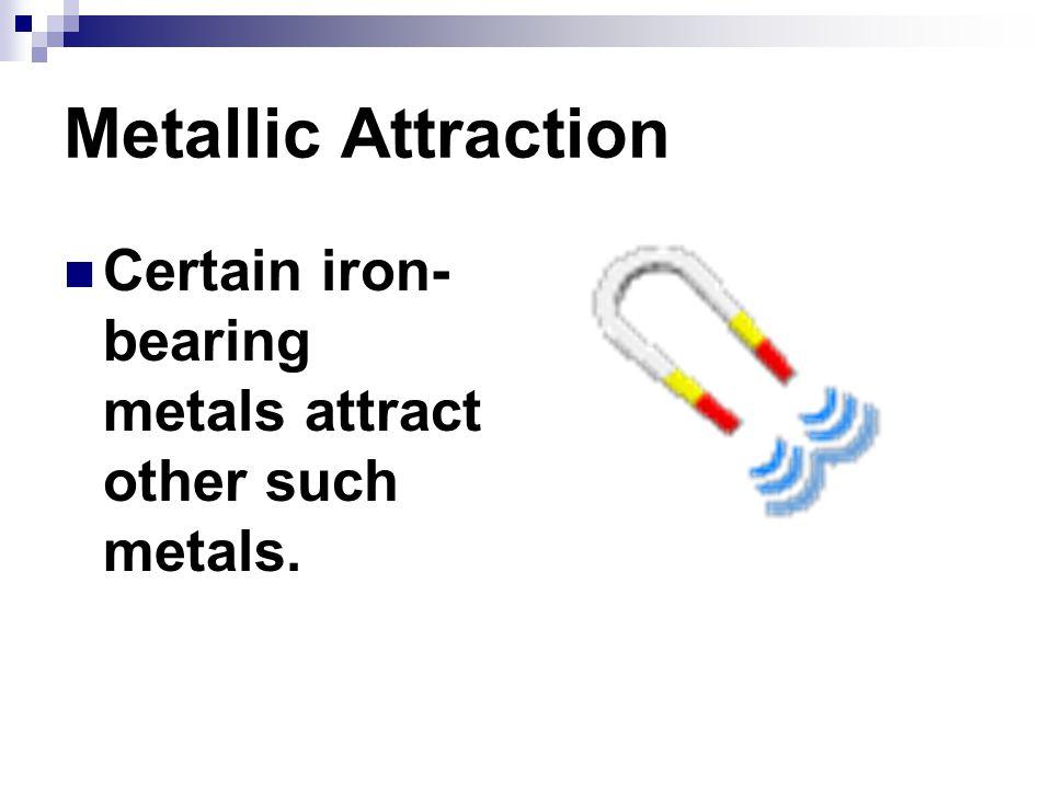 Metallic Attraction Certain iron-bearing metals attract other such metals.