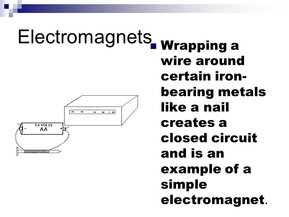 Electromagnets Wrapping a wire around certain iron-bearing metals like a nail creates a closed circuit and is an example of a simple electromagnet.