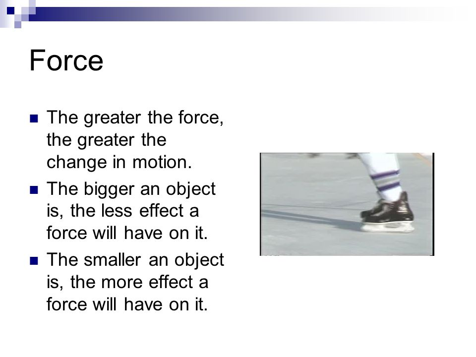 Force The greater the force, the greater the change in motion.