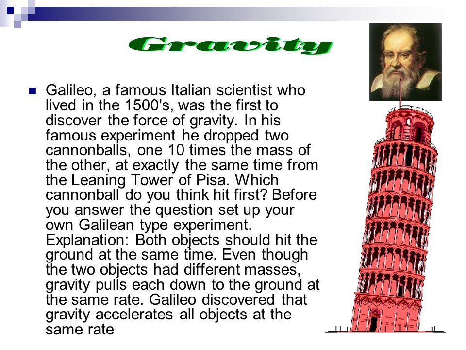Galileo, a famous Italian scientist who lived in the 1500 s, was the first to discover the force of gravity.
