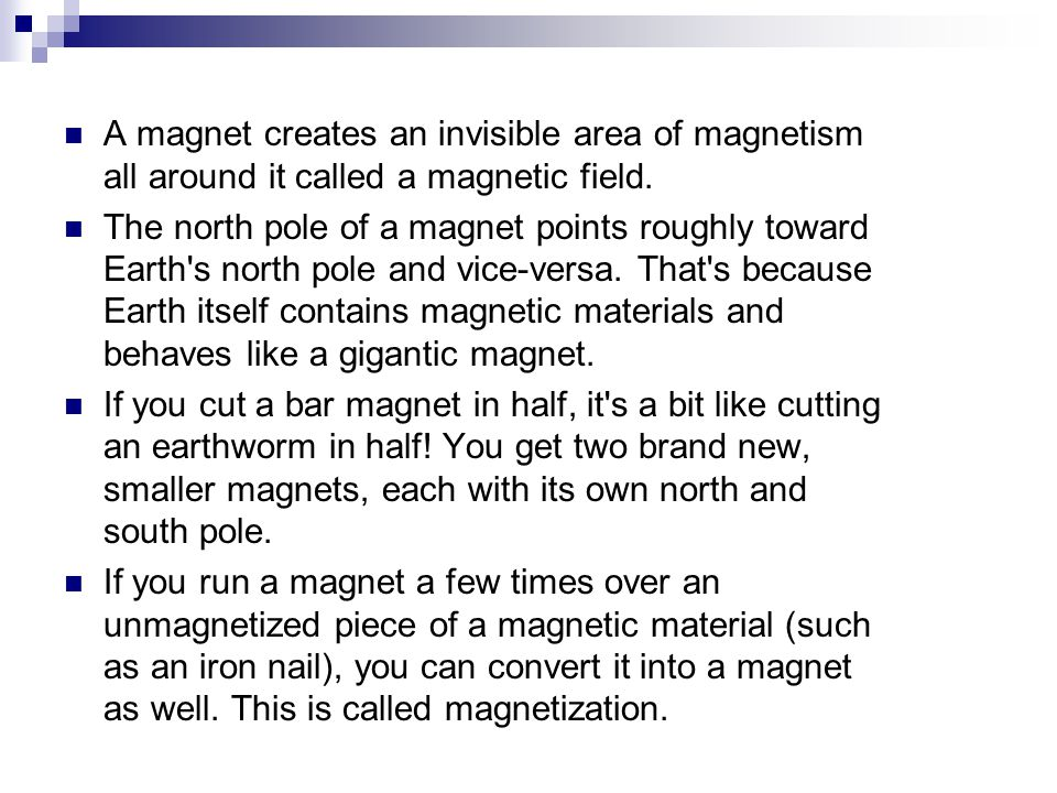 A magnet creates an invisible area of magnetism all around it called a magnetic field.