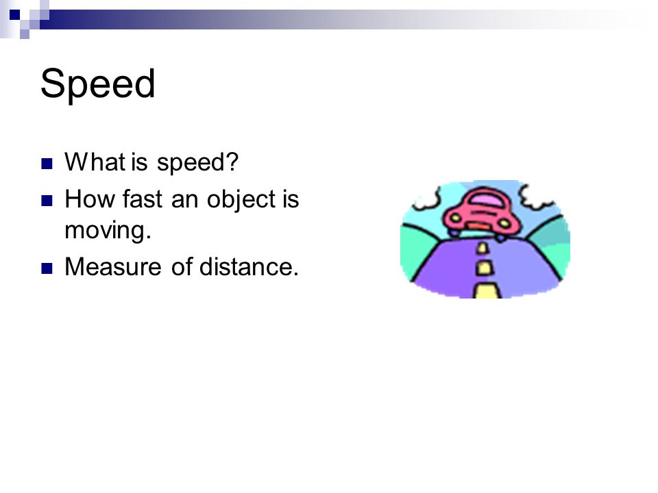 Speed What is speed How fast an object is moving.