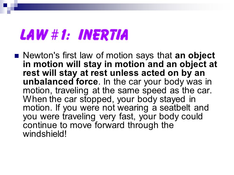 Newton s first law of motion says that an object in motion will stay in motion and an object at rest will stay at rest unless acted on by an unbalanced force.