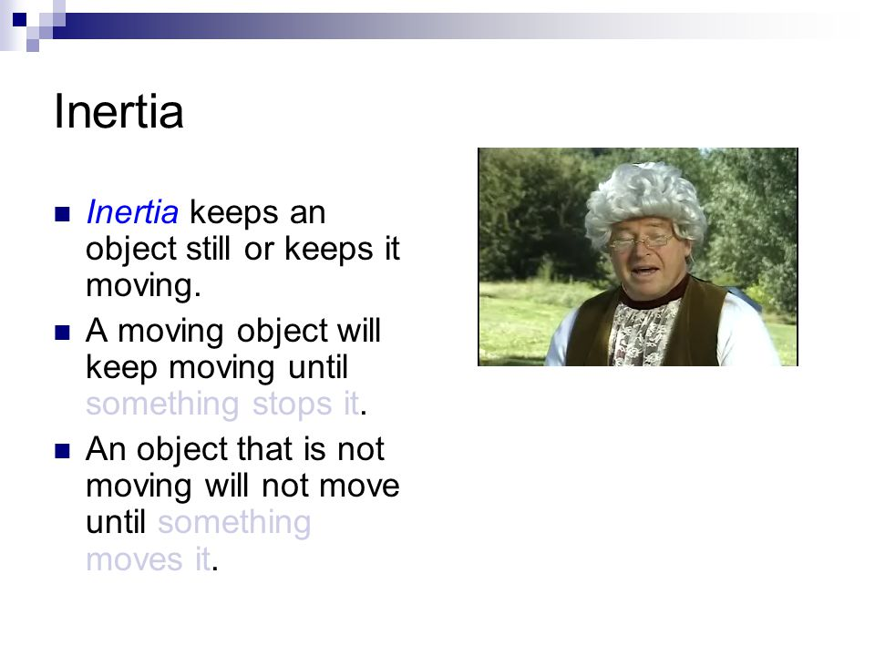 Inertia Inertia keeps an object still or keeps it moving.