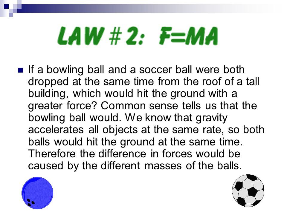 If a bowling ball and a soccer ball were both dropped at the same time from the roof of a tall building, which would hit the ground with a greater force.
