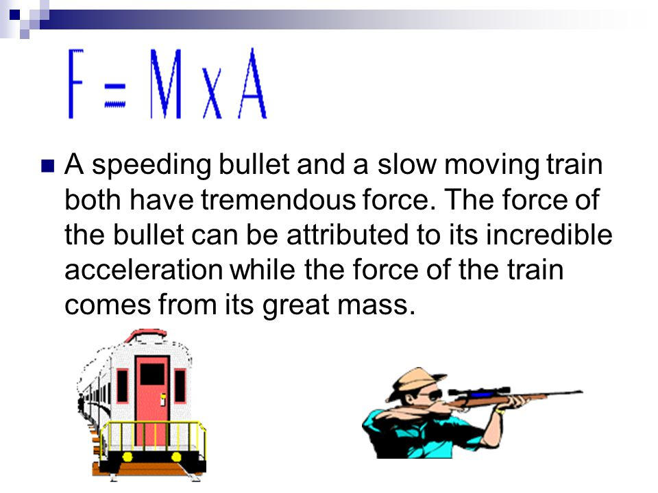A speeding bullet and a slow moving train both have tremendous force